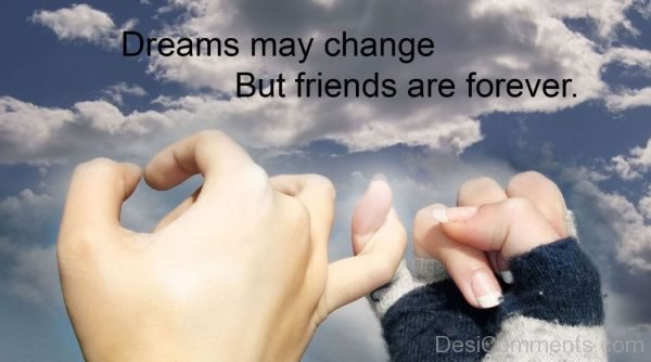 Dreams May Change But Friends Are Forever