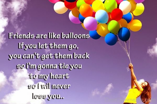 Friends Are Like Balloons If You Let Them Go