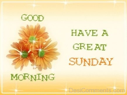 Good Morning - Have A Great Sunday