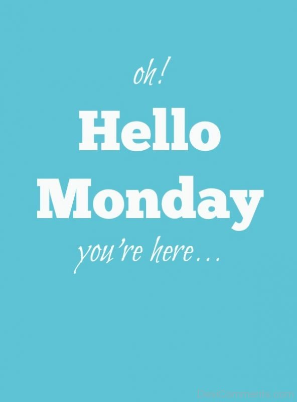 Hello Monday You Are Here