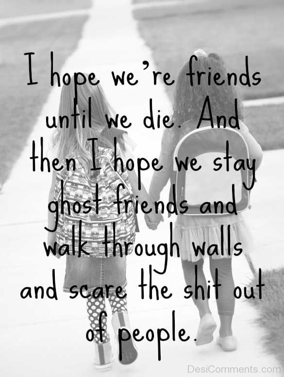 I Hope We Are Friends Until We Die