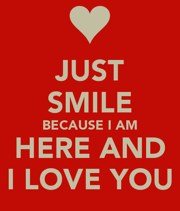 Just Smile Because I Am Here And I Love You