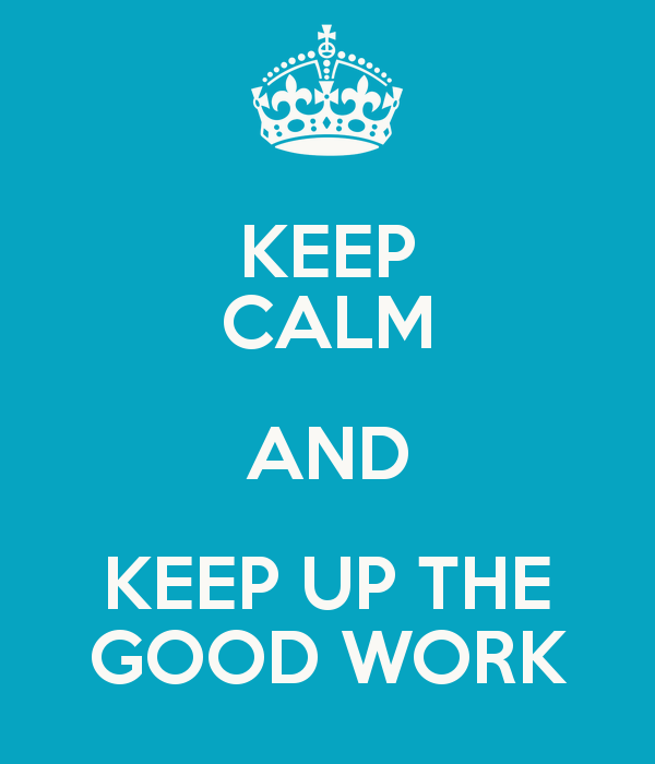 Keep Calm And Keep Up The Good Work