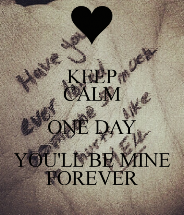 Keep Calm One Day You Will Be Mine Forever