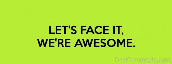 Lets Face It We Are Awesome