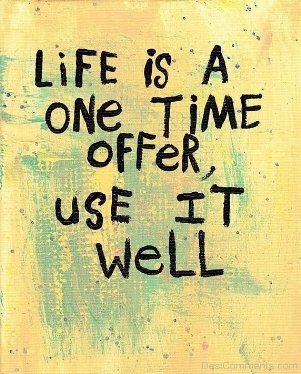 Life Is A One Time Offer Use It Well