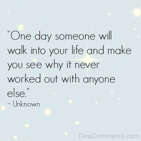 One Day Someone Will Walk Into Your Life And Make You See Why It