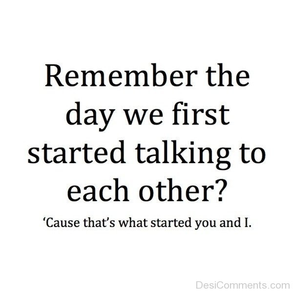Remember The Day We First Started Talking To Each Other