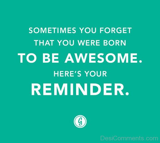 Sometime You Forget That You Were Born To Be Awesome