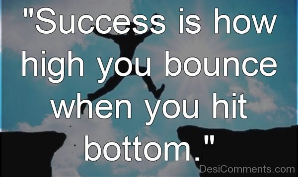 Success Is How High You Bounce When You Hit Bottem