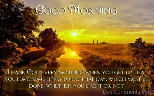Thank God Every Morning When You Get Up That You HAve Something To Do That Day