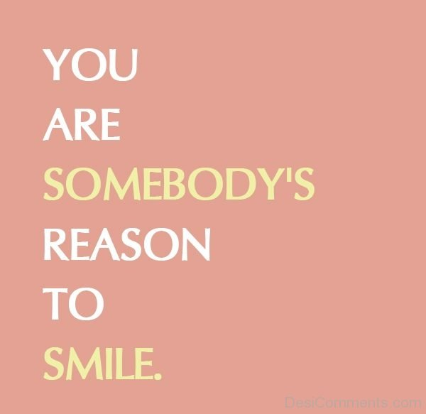You Are Somebodys Reason To Smile