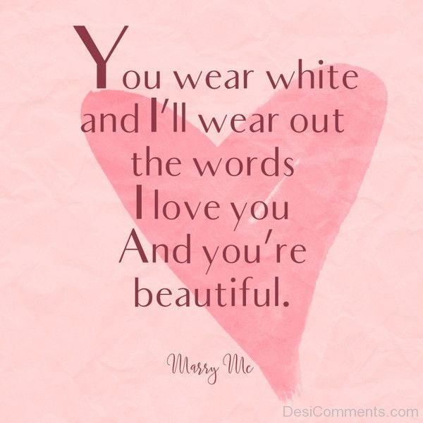 You Wear White And I Will Wear Out The Words I Love You