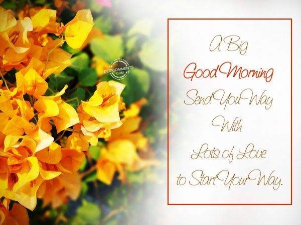 A Big Good Morning Send Your Way With Lots Of Love To Start You Way.