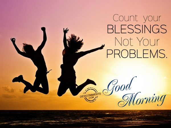 Count Your Blessings Not Your Problems... Good Morning