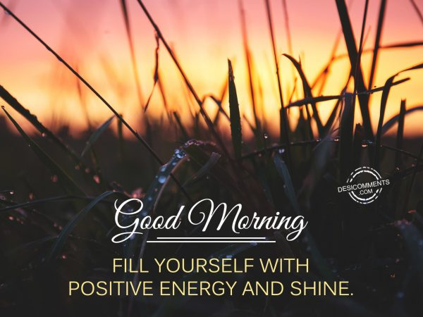 Good Morning - Fill Yourseld With Positive Energy And Shine.
