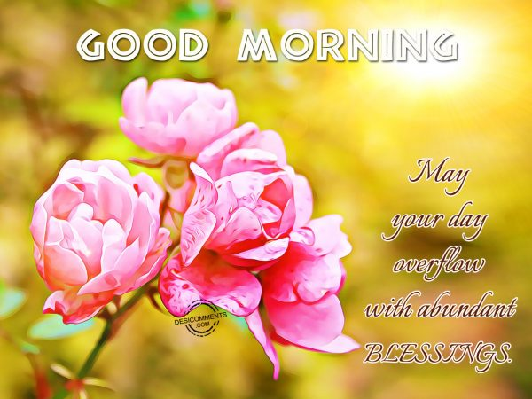 Good Morning May You Day Overflow With Abundant Blessings