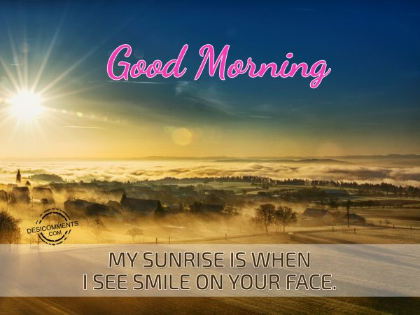 Good Morning My Sunrise Is When I See Smile On Your Face.