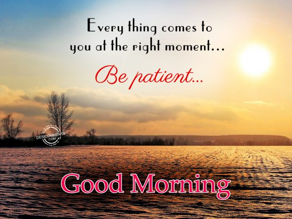 Good Morning.... Every Thing Come To You At The Right Moment... Be patient