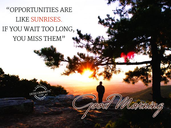 Good Morning.... Opportunities Are Like Sunrises