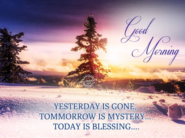 Good Morning.... Yesterday Is Gone, Tommorrow Is Mystery... Today Is Blessing...