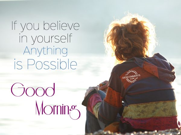 If You Believe In Yourself Anything is Possible.... Good Morning