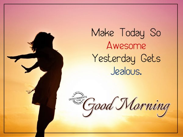 Make Today So Awesome Yesterday Gets Jealous. Good Morning
