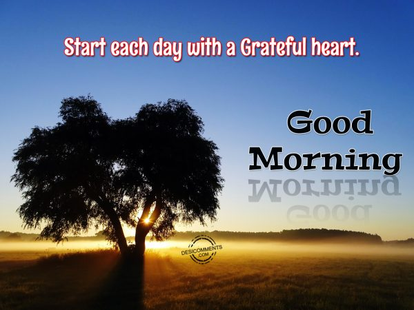 Start Each Day With A Grateful Heart... Good Morning