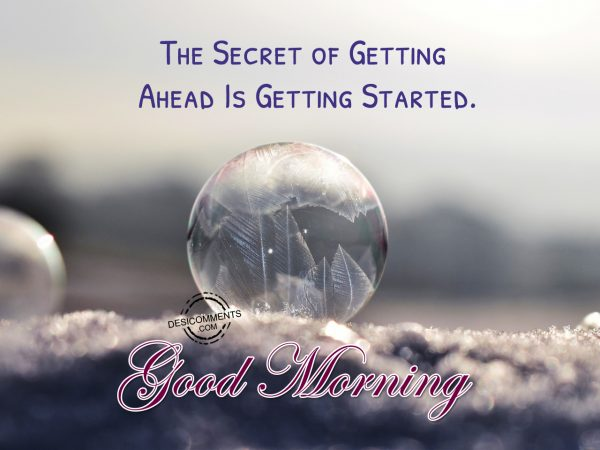 The Secret of Getting Ahead Is Getting Started. Good Morning
