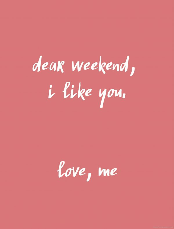 Dear Weekend I Like You!