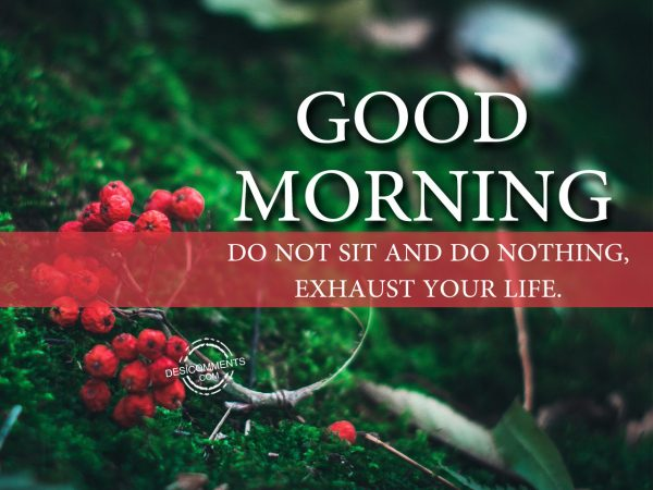 Do Not Sit And Do Nothing Exhaust Your Life.