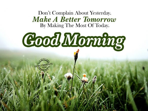 Do Not Complain About Yesterday Make A Better Tommorrow By Making The Most Of Today.