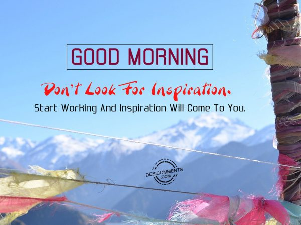 Do not Look For Inspiration Start Working And Inspiration Will Come To you.