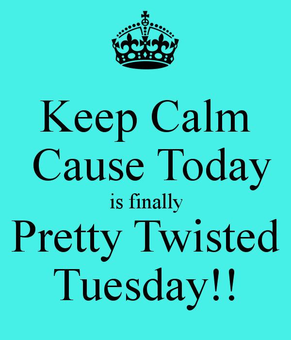 Keep calm cause today is finally pretty twisted tuesday
