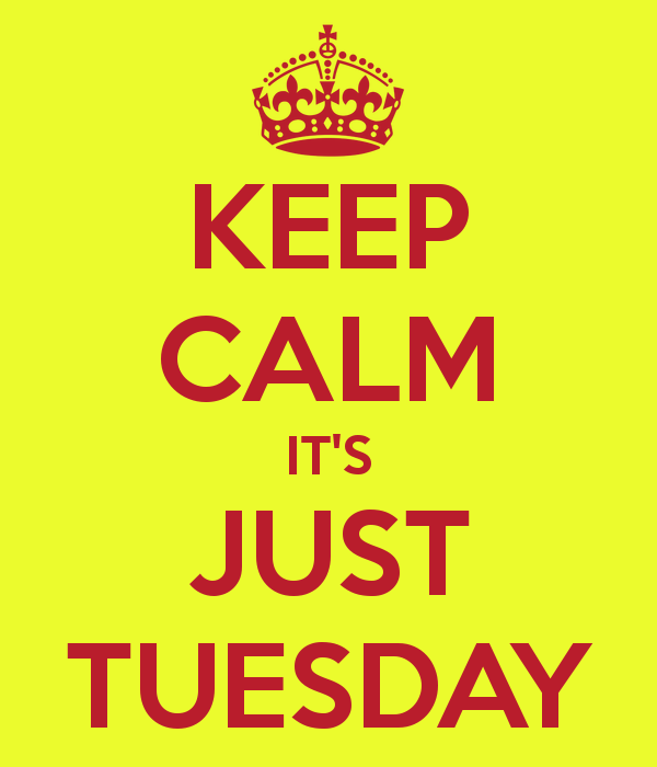 Keep Calm it's just tuesday
