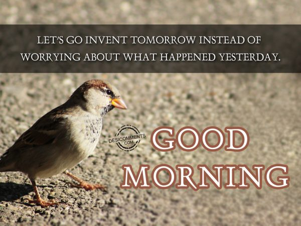Lets Go Invent Tommorrow Instead Of Worrying About What Happened Yesterday