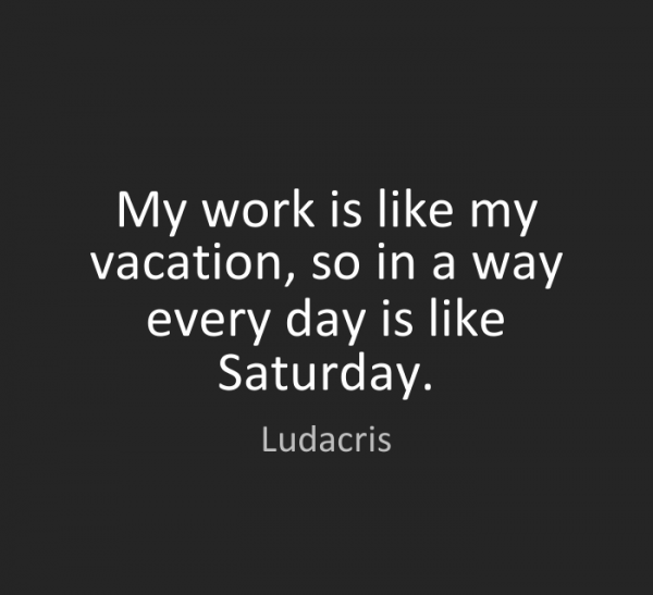 My Work Is Like My Vacation
