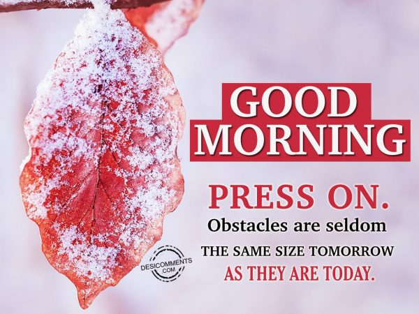 Press On. Obstacles Are Seldom The Same Size Tommorrow As They Are Today.