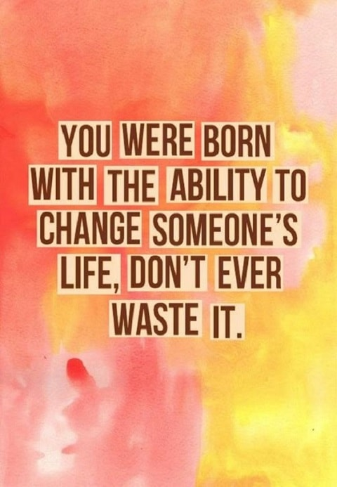 You were born with the ability to change someones life