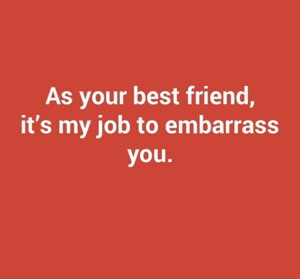 As Your Best Friend Its My Job To Embarrass You.