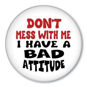 Don't Mess With Me I Have A Bad Attitude