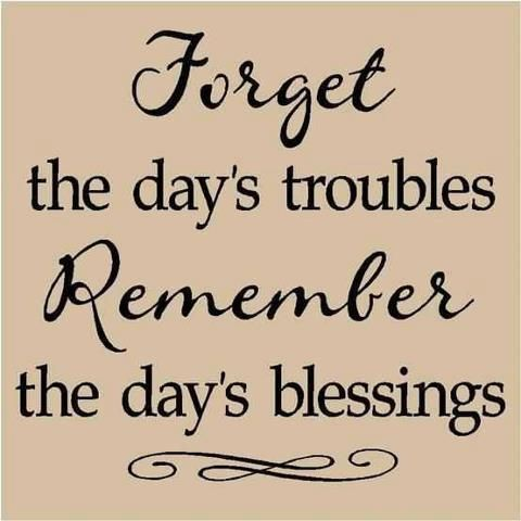 Forget The Days Troubles Remember The Days Blessings