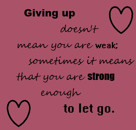 Giving Up Doesnt Mean You Are Weak.