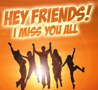 Hey Friends I Miss You All
