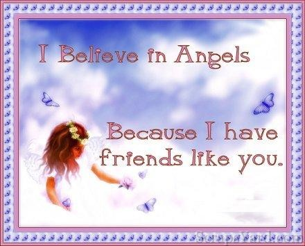 I Believe In Angels Because I Have Friends Like You