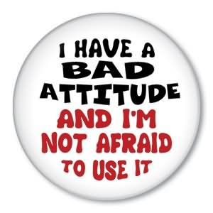 I Have A Bad Attitude And I'm Not Afraid To Use It