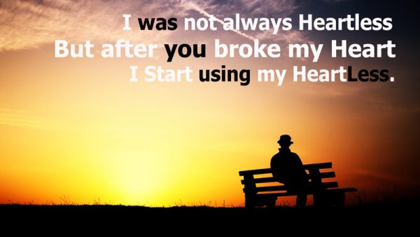 I Was Not Always Heartless But After You Broke My Heart I Start Using My Heart Less