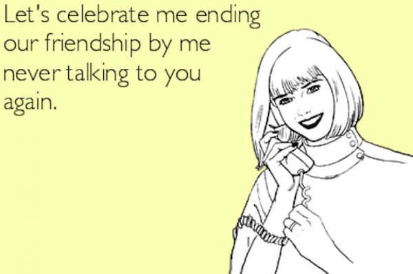 Lets Celebrate Me Ending Our Friendship