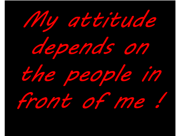 My Attitude Depends On The People In Front Of Me