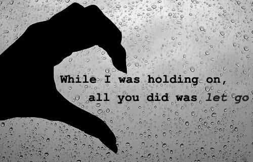 While I Was Holding On All You did Was Let Go